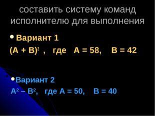 cоставить систему команд исполнителю для выполнения Вариант 1 (А + В)2 , где