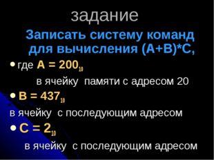 задание Записать систему команд для вычисления (А+В)*С, где А = 20010 в ячей