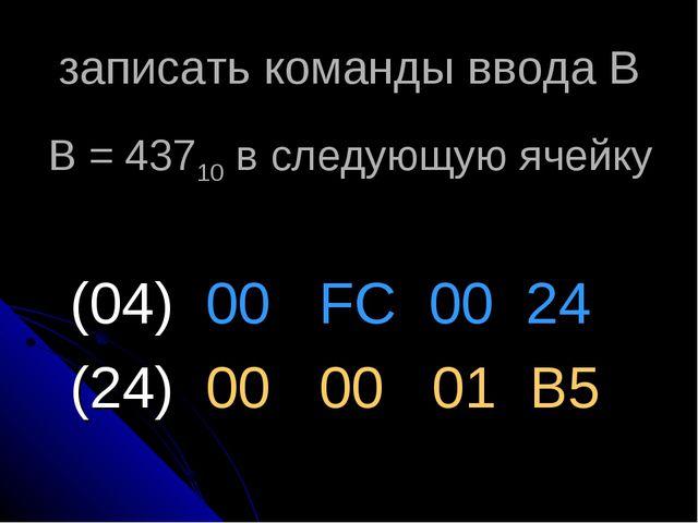 записать команды ввода В (04) 00 FC 00 24 (24) 00 00 01 В5 B = 43710 в следую...