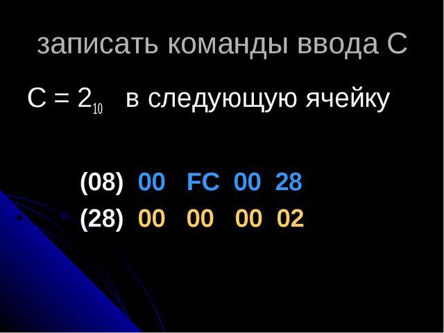 записать команды ввода С С = 210 в следующую ячейку (08) 00 FC 00 28 (28) 00...