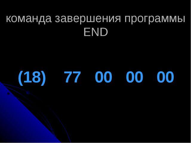 команда завершения программы END (18) 77 00 00 00