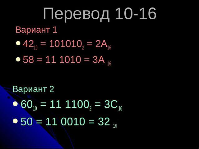 Перевод 10-16 Вариант 1 4210 = 1010102 = 2А16 58 = 11 1010 = 3А 16 Вариант 2...