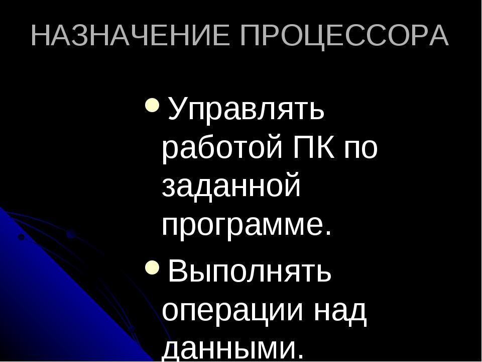НАЗНАЧЕНИЕ ПРОЦЕССОРА Управлять работой ПК по заданной программе. Выполнять о...