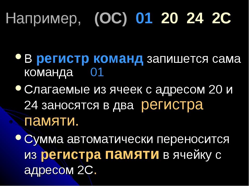Например, (ОС) 01 20 24 2С В регистр команд запишется сама команда 01 Слагаем...