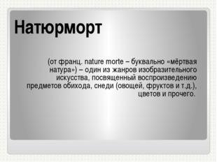 Натюрморт (от франц. nature morte – буквально «мёртвая натура») – один из жан