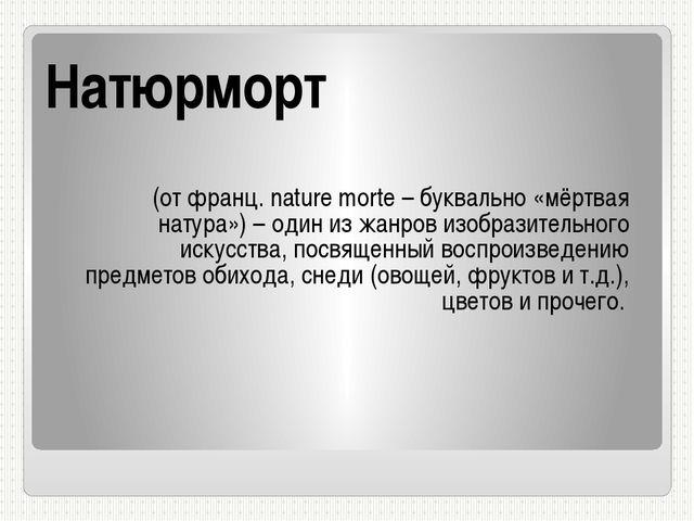 Натюрморт (от франц. nature morte – буквально «мёртвая натура») – один из жан...