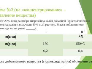 Задача №3 (на «концентрирование» – добавление вещества) К 150 г 20%-ного раст