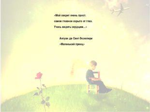 «Мой секрет очень прост: самое главное скрыто от глаз. Учись видеть сердцем…»