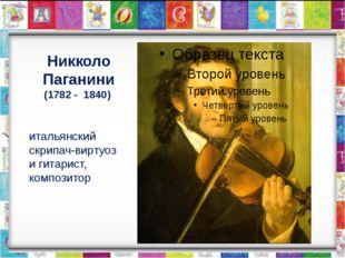 Никколо Паганини (1782 - 1840) итальянский скрипач-виртуоз и гитарист, композ