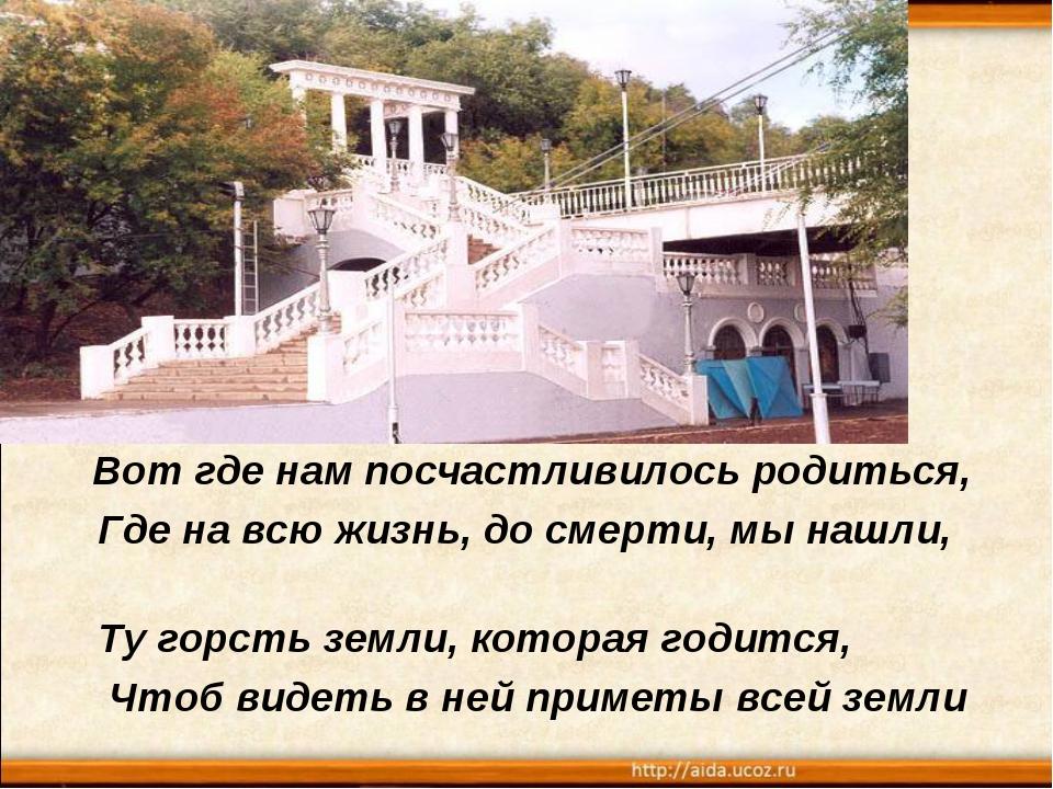 Вот где нам посчастливилось родиться, Где на всю жизнь, до смерти, мы нашли,...
