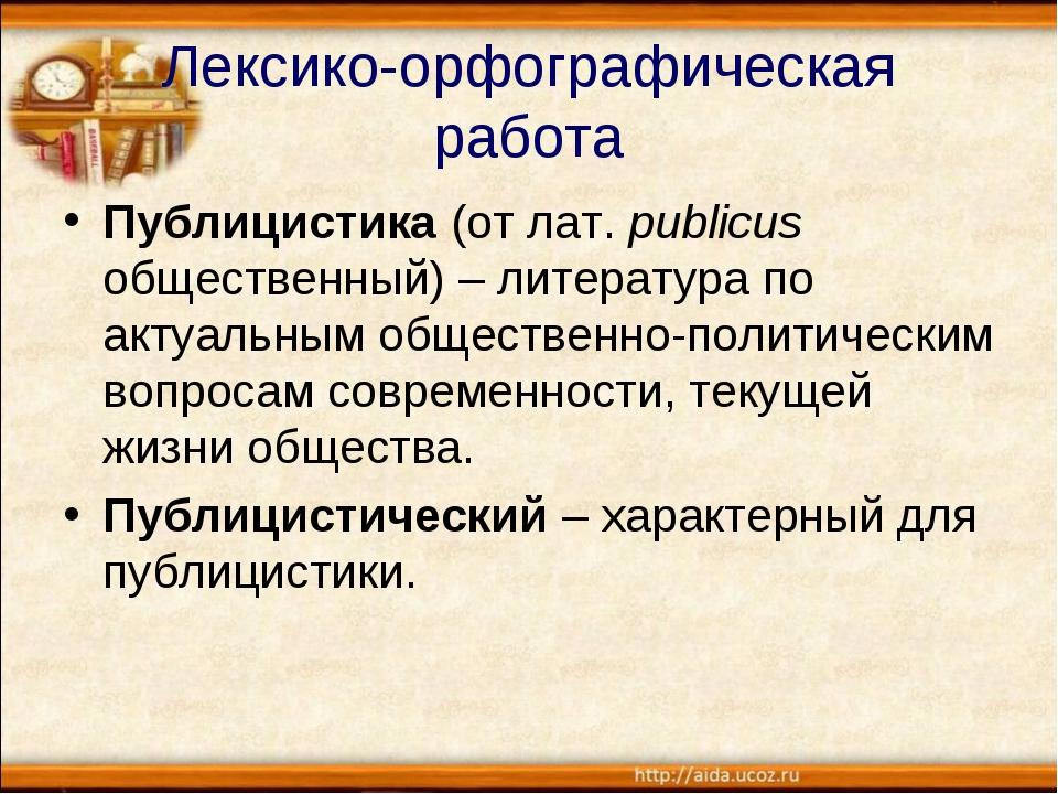 Лексико-орфографическая работа Публицистика (от лат. publicus общественный) –...