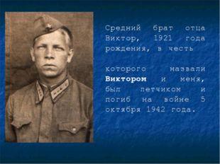 Средний брат отца Виктор, 1921 года рождения, в честь которого назвали Викто