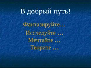 В добрый путь! Фантазируйте… Исследуйте … Мечтайте … Творите …