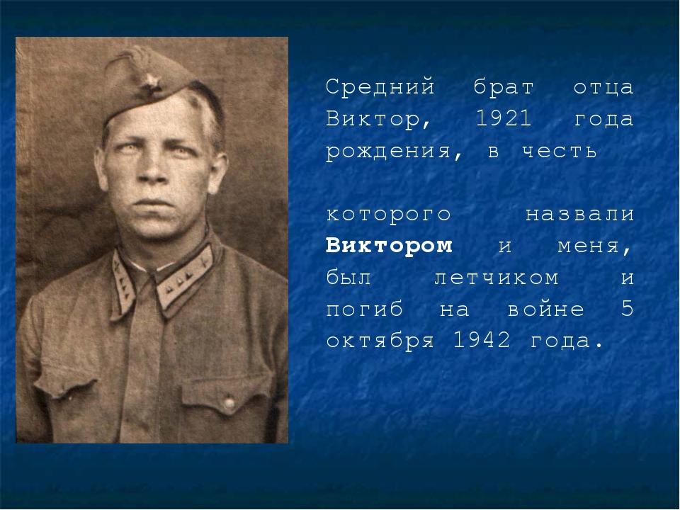 Средний брат отца Виктор, 1921 года рождения, в честь которого назвали Викто...
