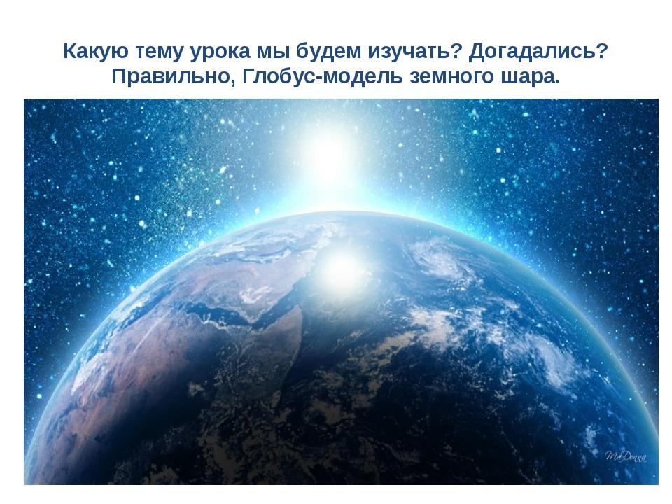 Какую тему урока мы будем изучать? Догадались? Правильно, Глобус-модель земно...