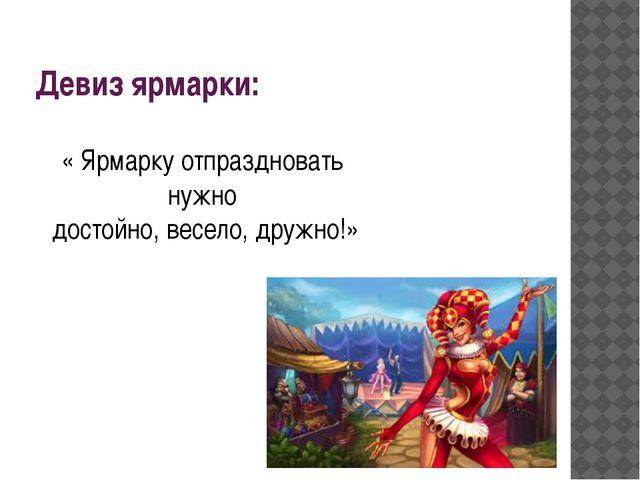 Девиз ярмарки: « Ярмарку отпраздновать нужно достойно, весело, дружно!»
