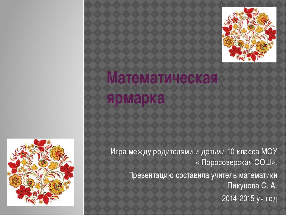 Математическая ярмарка Игра между родителями и детьми 10 класса МОУ « Поросоз...