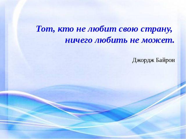 Тот, кто не любит свою страну, ничего любить не может. Джордж Байрон