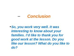 Conclusion So, you work very well. It was interesting to know about your fami