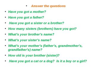 Answer the questions Have you got a mother? Have you got a father? Have you g