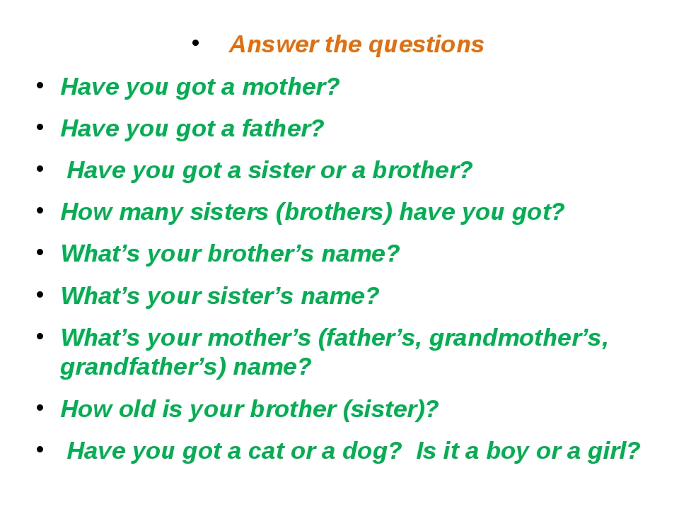 Answer the questions Have you got a mother? Have you got a father? Have you g...