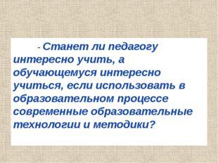 - Станет ли педагогу интересно учить, а обучающемуся интересно учиться, если