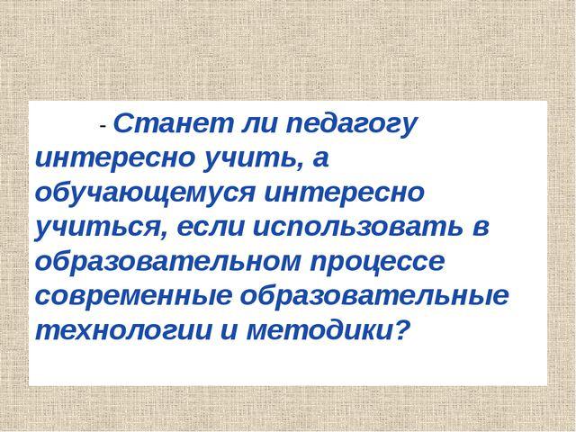 - Станет ли педагогу интересно учить, а обучающемуся интересно учиться, если...