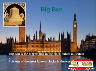 Big Ben Big Ben is the biggest bell in the clock tower in Britain . It is one