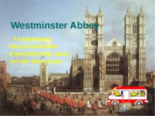 Westminster Abbey It is a royal church. Here you can see tombs of many Britis