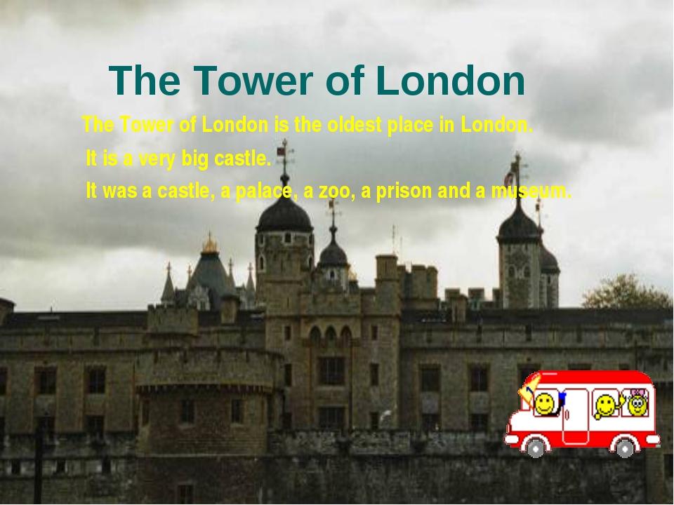 The Tower of London The Tower of London is the oldest place in London. It is...