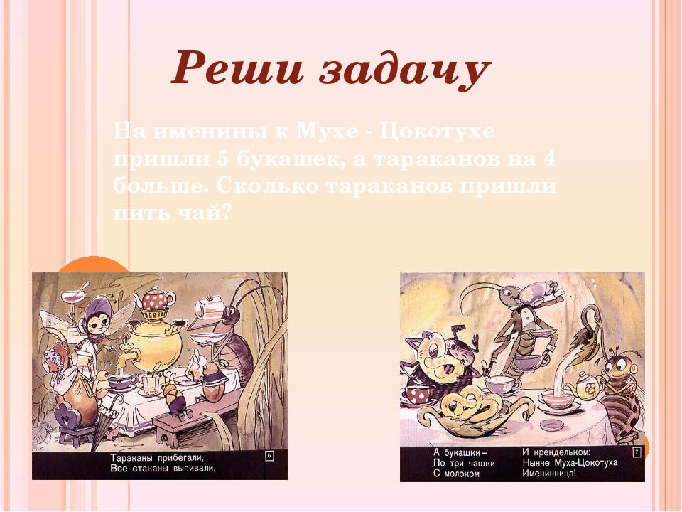 Реши задачу На именины к Мухе - Цокотухе пришли 5 букашек, а тараканов на 4 б...