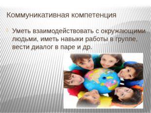 Коммуникативная компетенция Уметь взаимодействовать с окружающими людьми, име