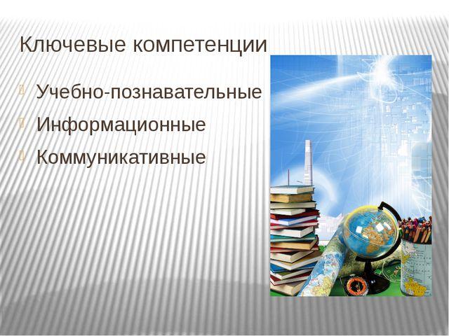 Ключевые компетенции Учебно-познавательные Информационные Коммуникативные
