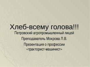 Хлеб-всему голова!!! Петровский агропромышленный лицей Преподаватель Мокрова