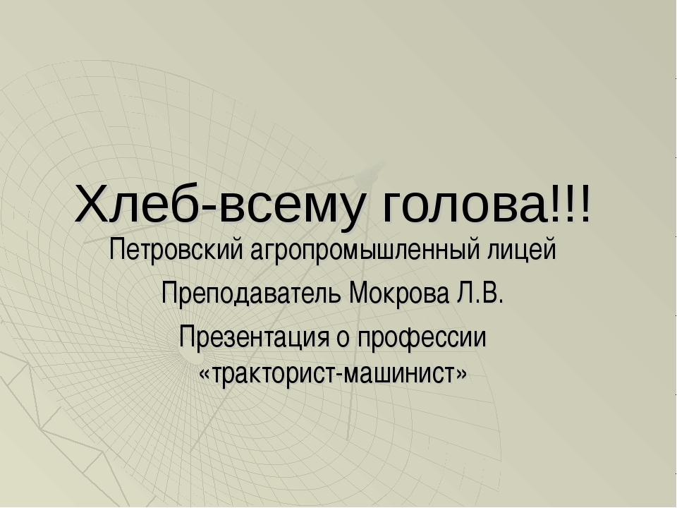 Хлеб-всему голова!!! Петровский агропромышленный лицей Преподаватель Мокрова...