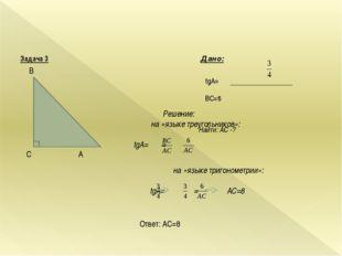 Задача 3 Дано: tgA= BC=6 Найти: AC -? B С A Решение: на «языке треугольнико