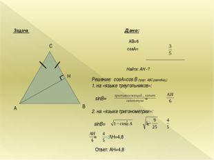 Задача Дано: AB=6 cosA= Найти: AН -? B A C H Решение: cosА=cos B (треуг. АВС