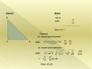 Задача 6 Дано: AB=39 cosВ= Найти: AС -? В А C Решение: на «языке треугольник