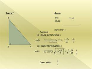 Задача 7 Дано: BC= AВ=30 Найти: sinB -? A C B Решение: на «языке треугольник