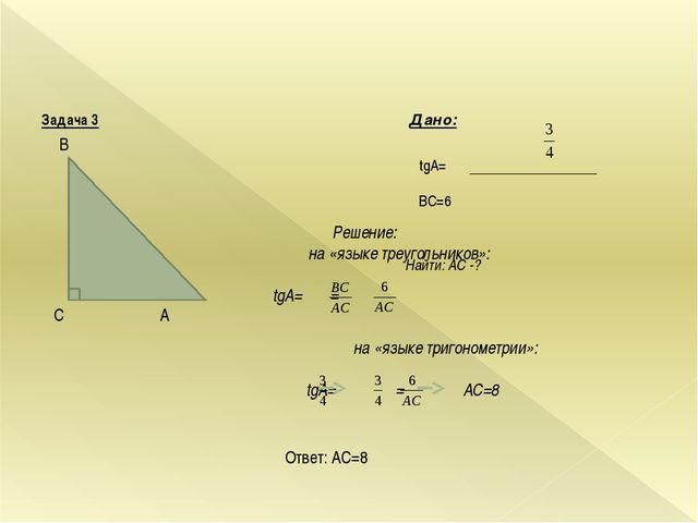 Задача 3 Дано: tgA= BC=6 Найти: AC -? B С A Решение: на «языке треугольнико...