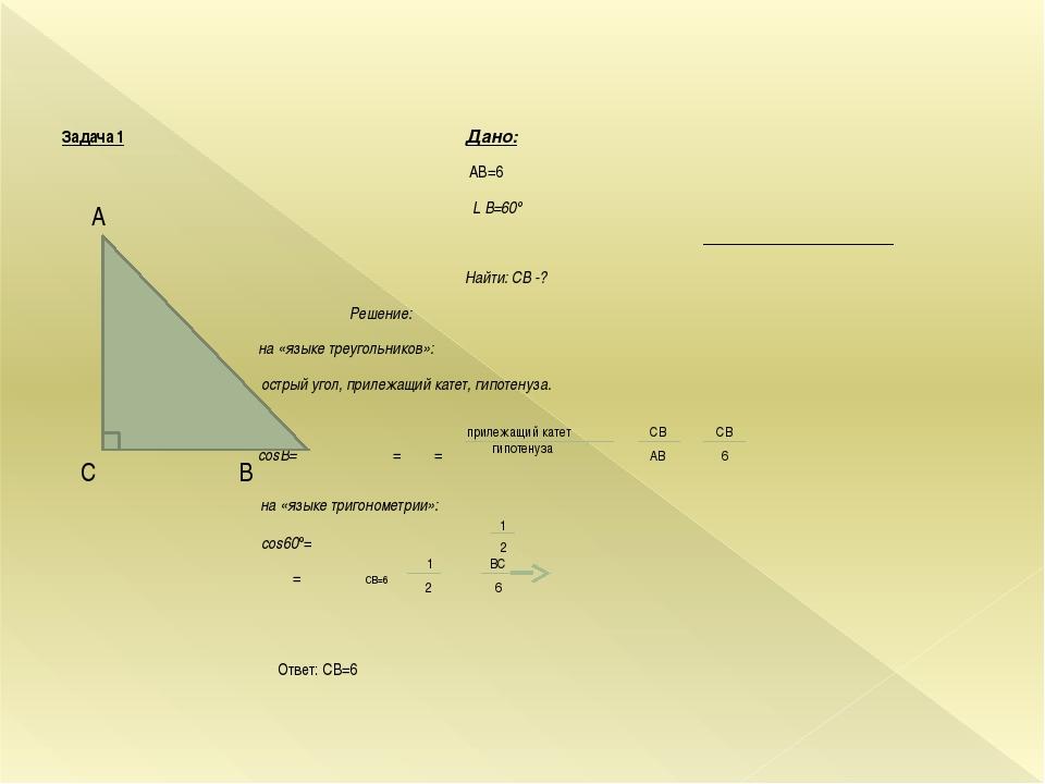 Задача 1 Дано: АВ=6 L В=60° Найти: CB -? Решение: на «языке треугольников»: о...