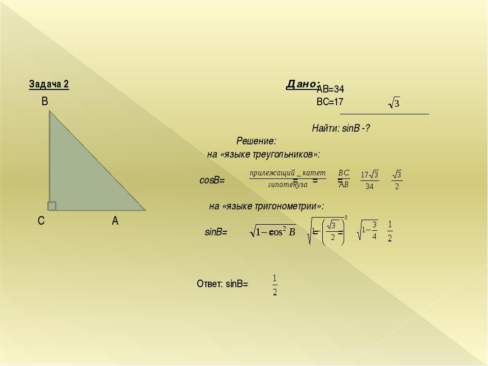Задача 2 Дано: В С А АВ=34 ВС=17 Найти: sinB -? Решение: на «языке треуголь...