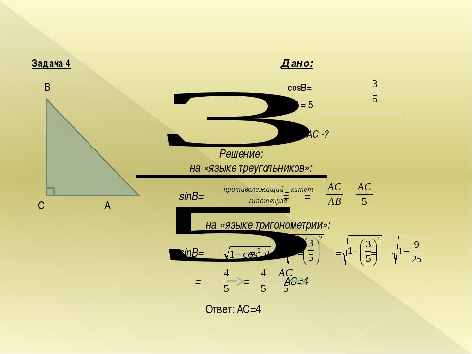 B С A Задача 4 Дано: cosB= АВ = 5 Найти: AC -? Решение: на «языке треугольн...