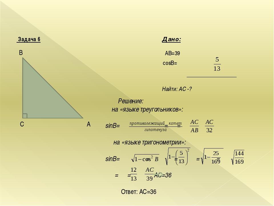 Задача 6 Дано: AB=39 cosВ= Найти: AС -? В А C Решение: на «языке треугольник...