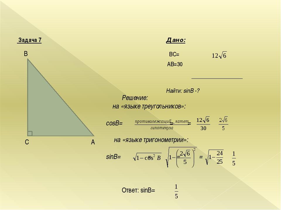 Задача 7 Дано: BC= AВ=30 Найти: sinB -? A C B Решение: на «языке треугольник...