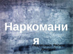 Подготовил: Рябков Дмитрий Наркомания