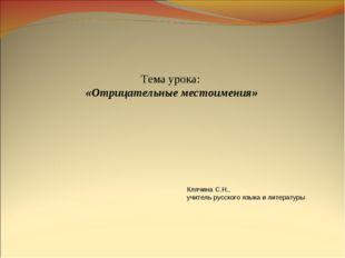 Тема урока: «Отрицательные местоимения» Клячина С.Н., учитель русского языка