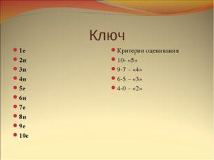 Ключ 1е 2и 3и 4и 5е 6и 7е 8и 9е 10е Критерии оценивания 10- «5» 9-7 – «4» 6-5