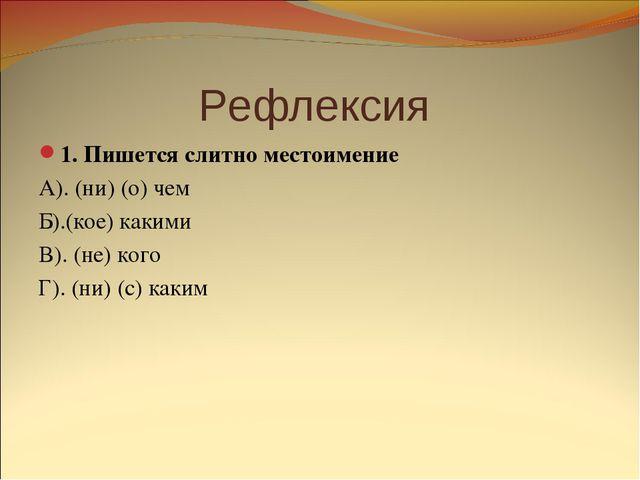 Рефлексия 1. Пишется слитно местоимение А). (ни) (о) чем Б).(кое) какими В)....