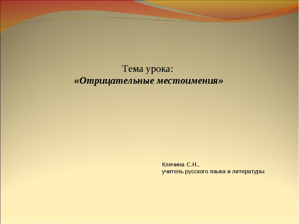 Тема урока: «Отрицательные местоимения» Клячина С.Н., учитель русского языка...